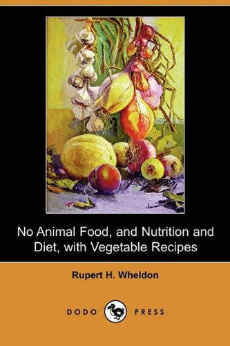 No Animal Food, and Nutrition and Diet, with Vegetable Recipes (Dodo Press) ebook