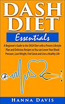 DASH Diet Essentials: A Beginner's Guide to the DASH Diet with a Proven Lifestyle Plan and Delicious Recipes so You can Lower Your Blood Pressure, Lose ... a Healthy Life (Healthy Life Series Book 1) by [Davis, Hanna]