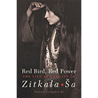 Red Bird, Red Power: The Life and Legacy of Zitkala-Ša (American Indian Literature and Critical Studies Series Book 67)