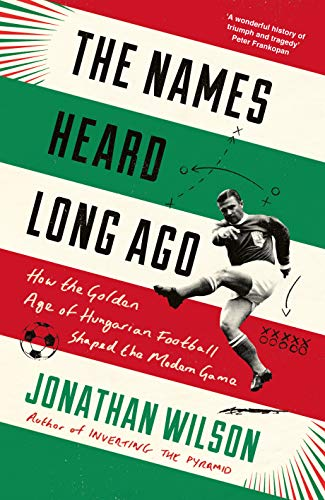 The Names Heard Long Ago: How the Golden Age of Hungarian Football Shaped the Modern Game por Jonathan Wilson