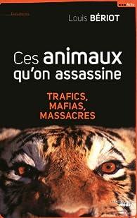 Ces animaux qu'on assassine : Trafics, mafias, massacres par Louis Bériot