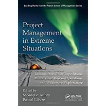 Project Management in Extreme Situations: Lessons from Polar Expeditions, Military and Rescue Operations, and Wilderness Exploration