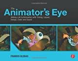 The Animator's Eye : Adding Life to Animation with Timing, Layout, Design, Color and Sound, Glebas, Francis, 0240817249