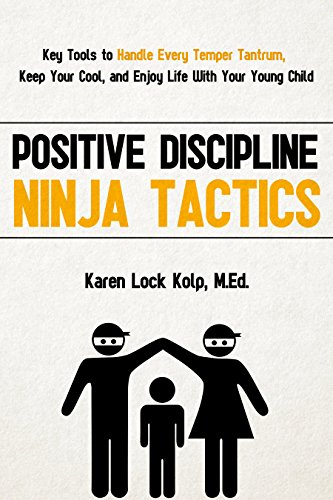 Positive Discipline Ninja Tactics: Key Tools to Handle Every Temper Tantrum, Keep Your Cool, and Enjoy Life With Your Young Child