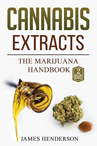 Cannabis Extracts: The Marijuana Handbook - 2 Manuscripts - Marijuana: Growing Cannabis, Cannabis Extracts
