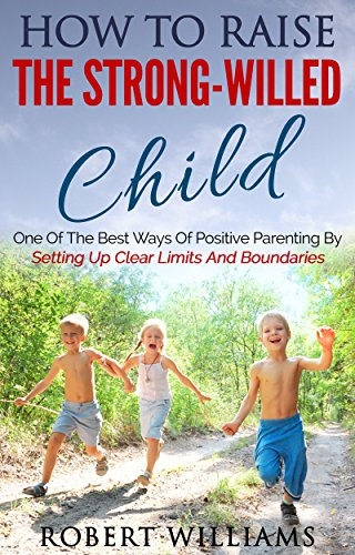 Download How To Raise The Strong-Willed Child: One Of The Best Ways Of Positive Parenting By Setting Up Clear Limits And Boundaries Pdf