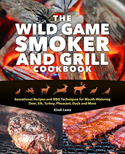 The Wild Game Smoker and Grill Cookbook: Sensational Recipes and BBQ Techniques for Mouth-Watering Deer, Elk, Turkey, Pheasant, Duck and More by Kindi Lantz
