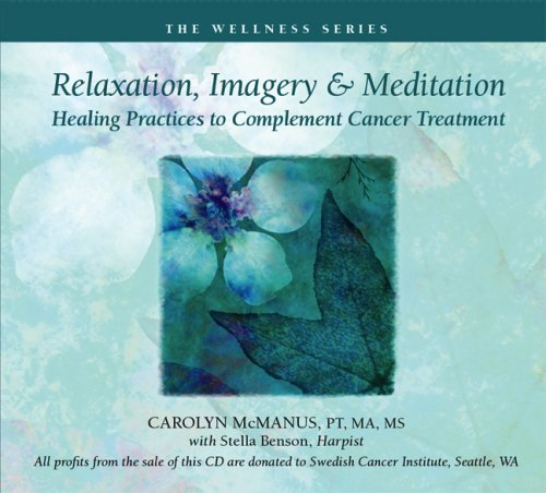 Relaxation, Imagery and Meditation: Healing Practices to Complement Cancer Treatment by The Wellness Series