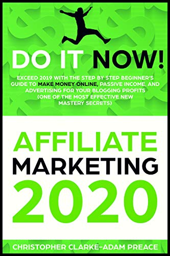 AFFILIATE MARKETING 2020: Exceed 2019 With The Step By Step Beginner's Guide To Make Money Online, Passive Income and Advertising For Your Blogging