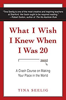 What I Wish I Knew When I Was 20: A Crash Course on Making Your Place in the World by [Seelig, Tina]