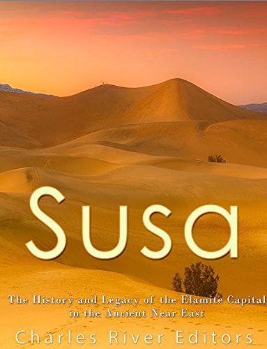 Susa: The History and Legacy of the Elamite Capital in the Ancient Near East by [Charles River Editors]