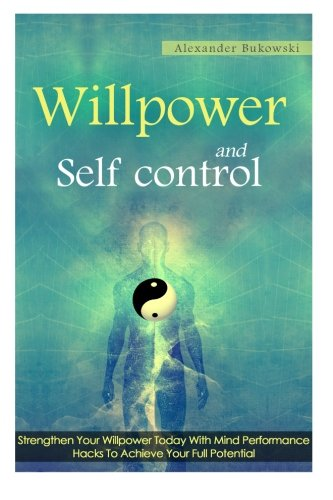 Read Online Willpower And Self Control: Strengthen Your Willpower Today With Mind Performance Hacks To Achieve Your Full Potential ebook