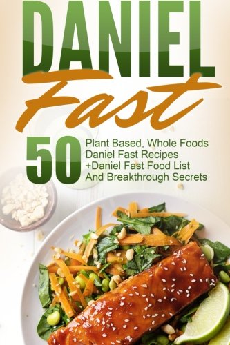 Daniel Fast: 50 Plant Based, Whole Foods Daniel Fast Recipes+Daniel Fast Food List And Breakthrough Secrets (Daniel Fast, Daniel Plan, Daniel Plan Cookbook, Whole Foods, Daniel Fast Cookbook)