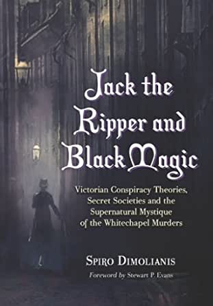 Ebook Jack The Ripper And Black Magic Victorian Conspiracy Theories Secret Societies And The Supernatural Mystique Of The Whitechapel Murders By Spiro Dimolianis
