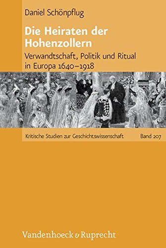 Die Heiraten Der Hohenzollern: Verwandtschaft, Politik Und Ritual in Europa 1640-1918