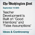Teacher Development Is Built on 'Good Intentions' and 'False Assumptions' | Jay Mathews