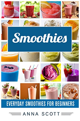 Smoothies: Everyday Smoothies For Beginners (Smoothie, Smoothies, Smoothie Recipes, Smoothies for Weight Loss, Green Smoothie, Smoothie Recipes For Weight ... Diet)) (healthy food for everyday Book 5) by Anna Scott
