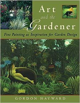 art and the gardener fine painting as inspiration for garden design gordon hayward amazoncom books