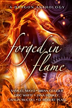 Forged in Flame: A Dragon Anthology by [Mayo, Samuel, Collier, Brian, White, Eric, Boskey, Jana, McColl, Caitlin, Pease, D. Robert]
