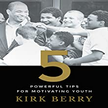 Five Powerful Tips for Motivating Youth Audiobook by Kirk Berry Narrated by Ijra