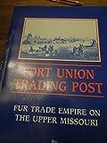 FORT UNION TRADING POST Fur Trade Empire on the Upper Missouri