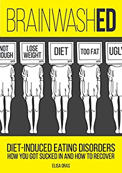 BrainwashED: Diet-Induced Eating Disorders. How You Got Sucked In and How To Recover. by [Oras, Elisa]