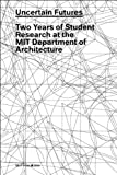 Uncertain Futures : Two Years of Student Research at MIT's Department of Architecture: 2007-2008, , 0979477441