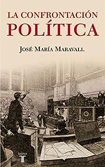 La confrontación política. El peligro de los ideales par MARAVALL HERRERO
