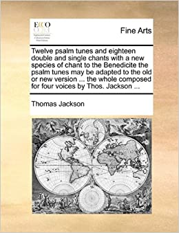 Twelve psalm tunes and eighteen double and single chants with a new species of chant to the Benedicite the psalm tunes may be adapted to the old or ... composed for four voices by Thos. Jackson ...