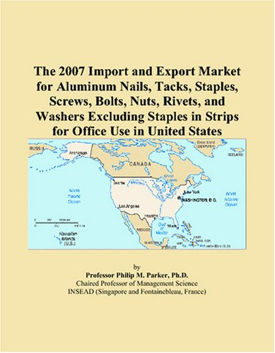 The 2007 Import and Export Market for Aluminum Nails, Tacks, Staples, Screws, Bolts, Nuts, Rivets, and Washers Excluding Staples in Strips for Office Use in United States