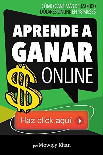 Descargar Libro Aprende A Ganar $ Online ... Haz Click Aquí: Cómo Gané Más De $50,000 Dólares Online En 18 Meses Mowgly Khan
