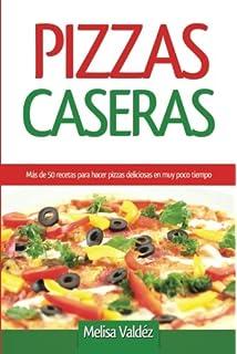 Pizzas Caseras: Más de 50 recetas para hacer pizzas deliciosas en muy poco tiempo (