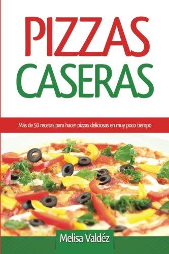Pizzas Caseras: Mas de 50 recetas para hacer pizzas deliciosas en muy poco tiempo (Spanish Edition) [Melisa Valdez] (Tapa Blanda)