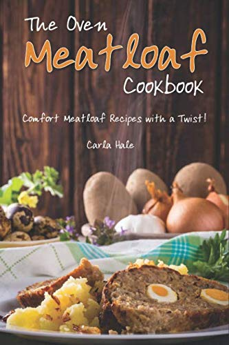 The Oven Meatloaf Cookbook: Comfort Meatloaf Recipes with a Twist!