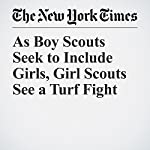 As Boy Scouts Seek to Include Girls, Girl Scouts See a Turf Fight | Matthew Haag