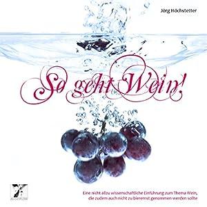 So geht Wein! Eine nicht allzu wissenschaftliche Einführung zum Thema Wein, die zudem auch nicht zu bierernst genommen werden sollte Hörbuch