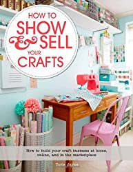 How to Show & Sell Your Crafts: How to Build Your Craft Business at Home, Online, and in the Marketplace