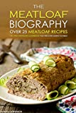 The Meatloaf Biography - Over 25 Meatloaf Recipes: The Only Meatloaf Cookbook You Are Ever Going to Need