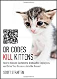 QR Codes Kill Kittens: How to Alienate Customers, Dishearten Employees, and Drive Your Business into the Ground