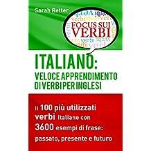 ITALIANO: VELOCE APPRENDIMENTO DI VERBI PER INGLESI: Il 100 più utilizzati verbi italiani con 3600 esempi de frase: passato, presente e futuro. (Italian Edition)