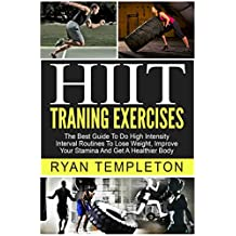 HIIT Training Exercises: The Best Guide To Do High Intensity Interval Routines, To Lose Weight, Improve Your Stamina And Get A Healthier Body