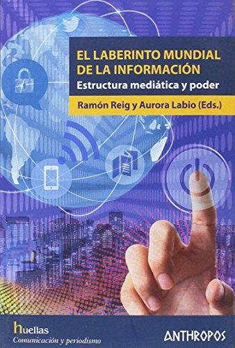 El laberinto mundial de la información: Estructura mediática y poder (Huellas. Memoria y Texto de Creación) Ramón Reig García