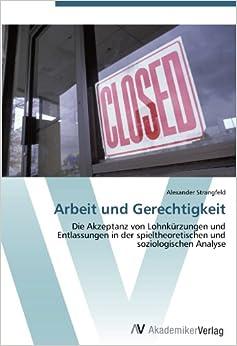 Arbeit und Gerechtigkeit: Die Akzeptanz von Lohnkürzungen und Entlassungen in der spieltheoretischen und soziologischen Analyse (German Edition)