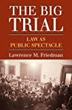 """Lawrence M. Friedman, """"The Big Trial: Law as Public Spectacle"""" (UP of Kansas, 2015)"""