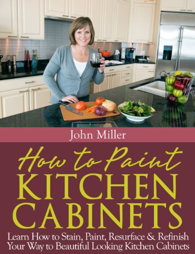 How to Paint Kitchen Cabinets: Learn How to Stain, Paint, Resurface & Refinish Your Way to Beautiful Looking Kitchen Cabinets