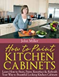 Diy Painting Kitchen Cabinets How to Paint Kitchen Cabinets: Learn How to Stain, Paint, Resurface & Refinish Your Way to Beautiful Looking Kitchen Cabinets