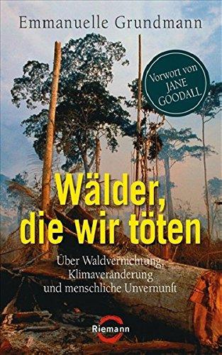Wälder, die wir töten. Über Waldvernichtung, Klimaveränderung und menschliche Unvernunft