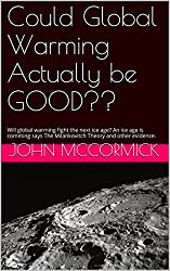 Could Global Warming Actually be GOOD??: Will global warming fight the next ice age? An ice age is coming, says The Milankovitch Theory - Ed. 2 with additional ... (Collected Works: John McCormick Book 4)