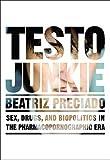 Testo Junkie : Sex, Drugs and Biopolitics in the Pharmacopornographic Era