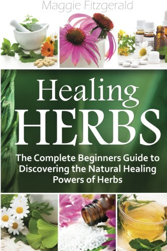 Healing Herbs: The Complete Beginners Guide to Discovering ...